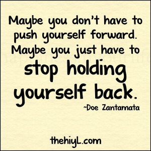 Maybe you don't have to push yourself forward. Maybe you just have to stop holding yourself back quote