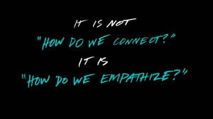 It is not how do we connect? It is, how do we empathize?